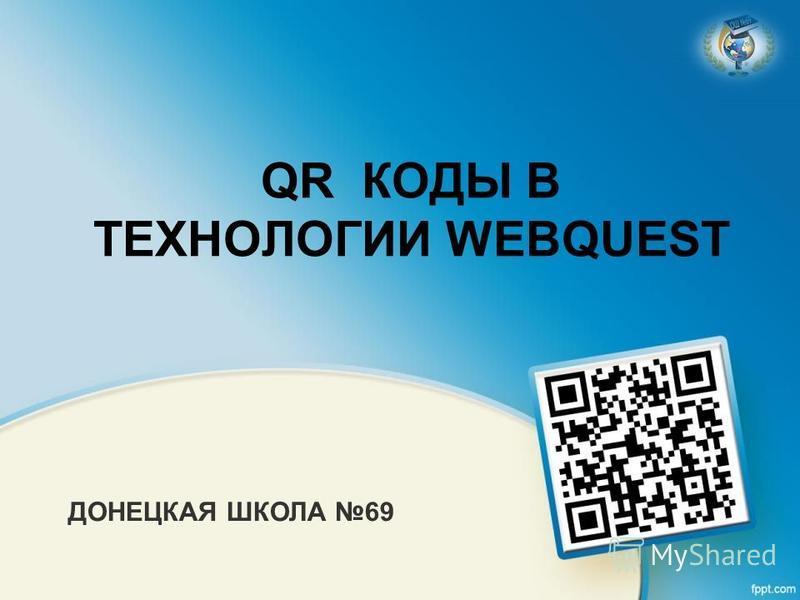 QR КОДЫ В ТЕХНОЛОГИИ WEBQUEST ДОНЕЦКАЯ ШКОЛА 69