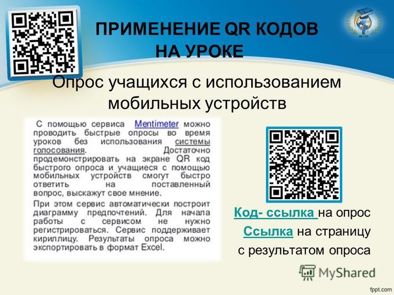 ПРИМЕНЕНИЕ QR КОДОВ НА УРОКЕ Опрос учащихся с использованием мобильных устройств Код- ссылка Код- ссылка на опрос Ссылка Ссылка на страницу с результатом опроса