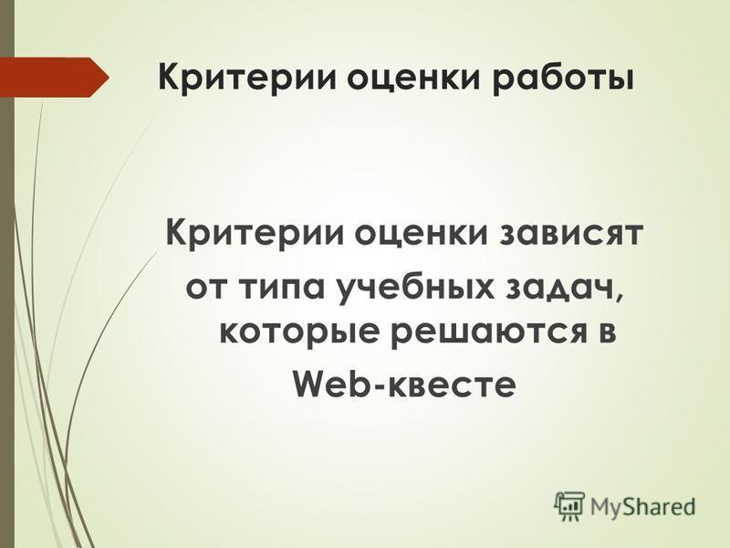 Критерии оценки работы Критерии оценки зависят от типа учебных задач, которые решаются в Web-квесте