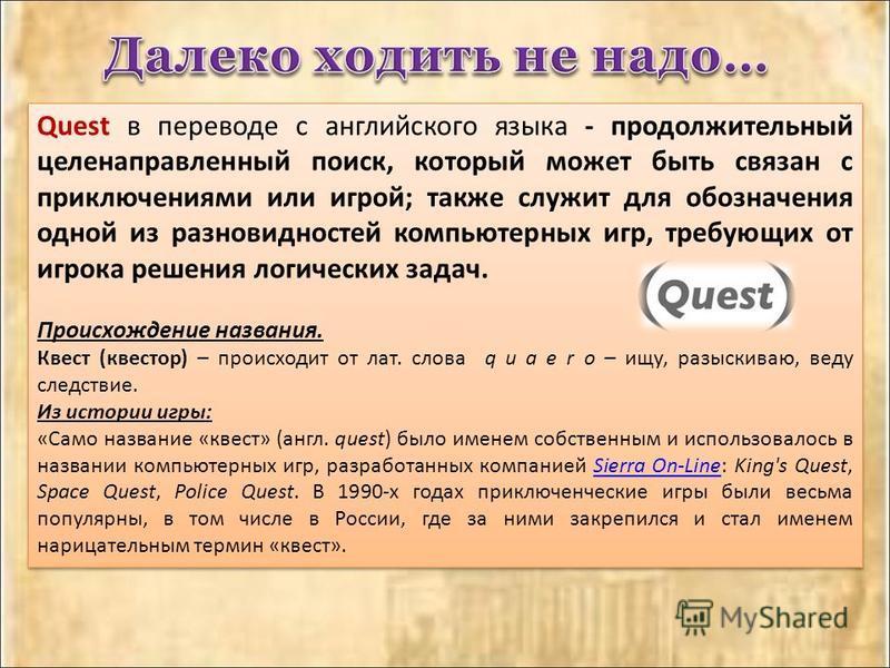 Quest в переводе с английского языка - продолжительный целенаправленный поиск, который может быть связан с приключениями или игрой; также служит для обозначения одной из разновидностей компьютерных игр, требующих от игрока решения логических задач. П