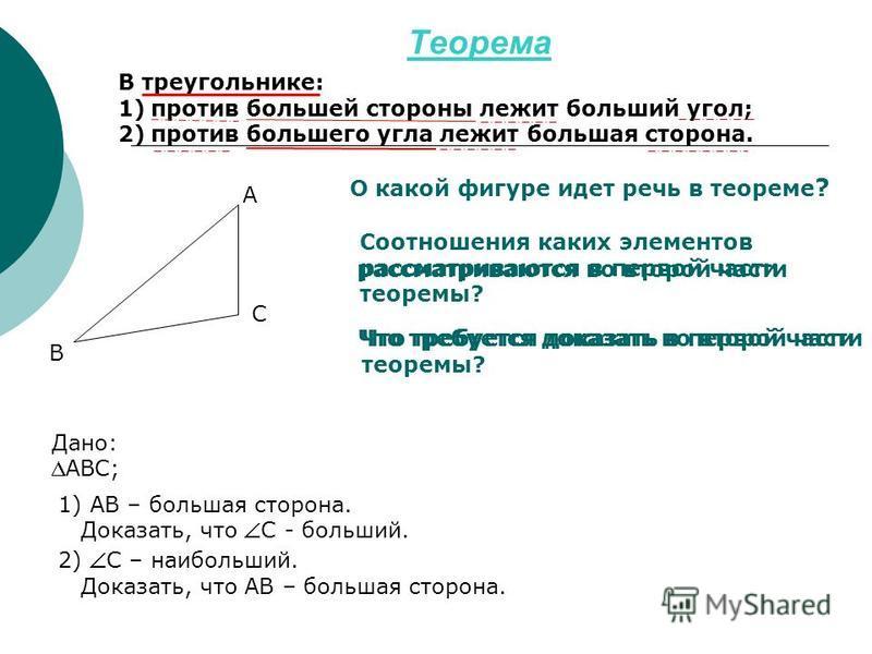 Теорема В треугольнике: 1)против большей стороны лежит больший угол; 2)против большего угла лежит большая сторона. О какой фигуре идет речь в теореме ? Соотношения каких элементов рассматриваются в первой части теоремы? Дано: АВС; 1) АВ – большая сто