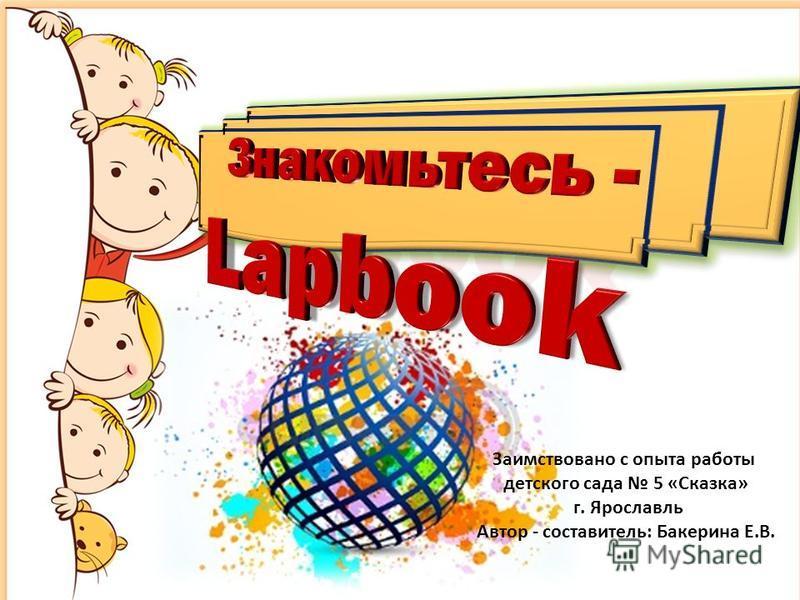 Заимствовано с опыта работы детского сада 5 «Сказка» г. Ярославль Автор - составитель: Бакерина Е.В.