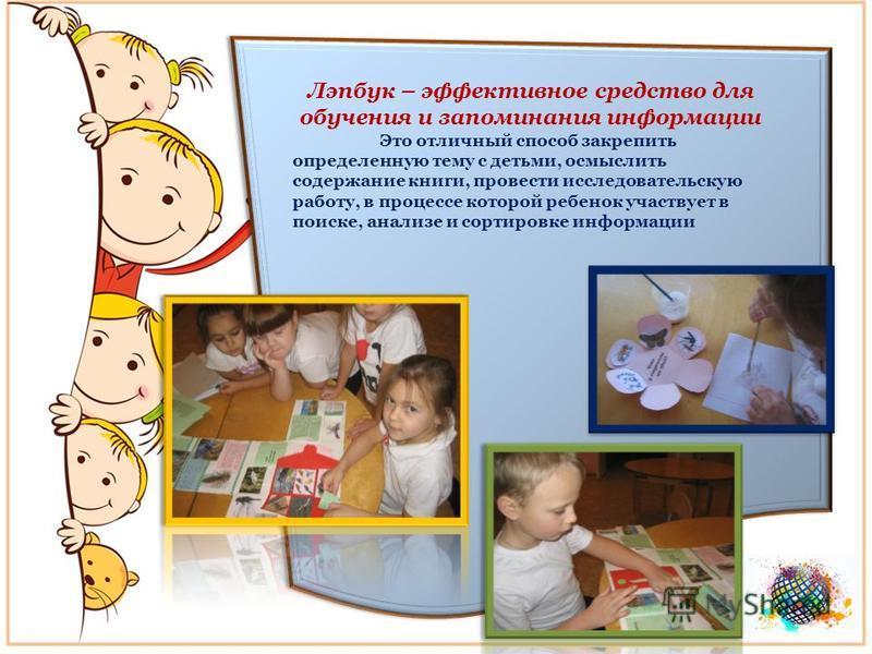 Лэпбук – эффективное средство для обучения и запоминания информации Это отличный способ закрепить определенную тему с детьми, осмыслить содержание книги, провести исследовательскую работу, в процессе которой ребенок участвует в поиске, анализе и сорт