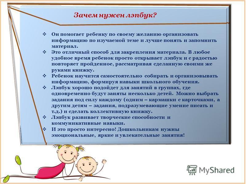 Он помогает ребенку по своему желанию организовать информацию по изучаемой теме и лучше понять и запомнить материал. Это отличный способ для закрепления материала. В любое удобное время ребенок просто открывает лэпбук и с радостью повторяет пройденно