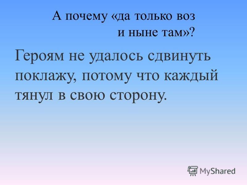 А почему «да только воз и ныне там»? Героям не удалось сдвинуть поклажу, потому что каждый тянул в свою сторону.