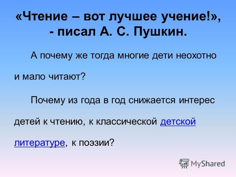 «Чтение – вот лучшее учение!», - писал А. С. Пушкин. А почему же тогда многие дети неохотно и мало читают? Почему из года в год снижается интерес детей к чтению, к классической детской литературе, к поэзии?детской литературе