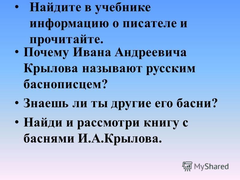 Найдите в учебнике информацию о писателе и прочитайте. Почему Ивана Андреевича Крылова называют русским баснописцем? Знаешь ли ты другие его басни? Найди и рассмотри книгу с баснями И.А.Крылова.