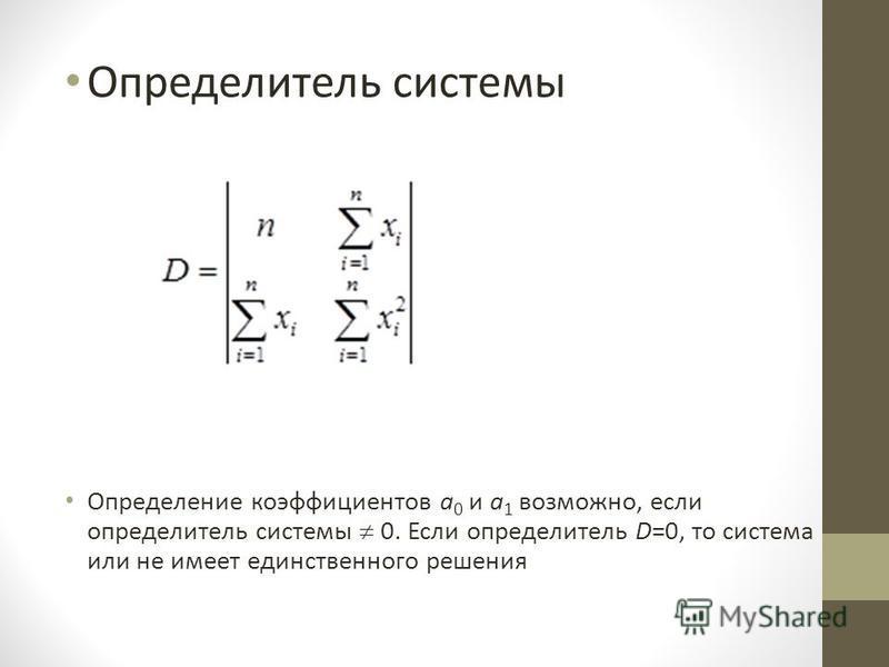Определитель системы Определение коэффициентов a 0 и a 1 возможно, если определитель системы 0. Если определитель D=0, то система или не имеет единственного решения