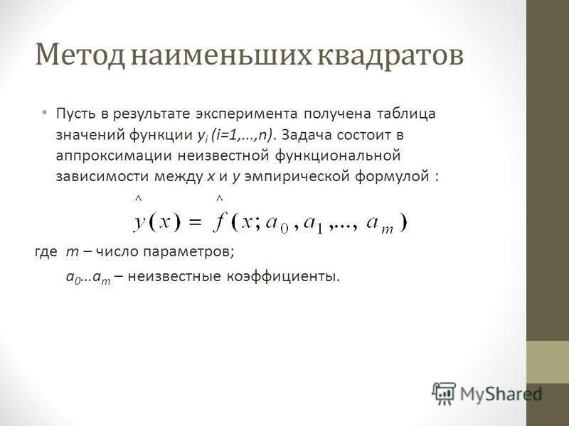 Метод наименьших квадратов Пусть в результате эксперимента получена таблица значений функции y i (i=1,...,n). Задача состоит в аппроксимации неизвестной функциональной зависимости между x и y эмпирической формулой : где m – число параметров; a 0 …a m