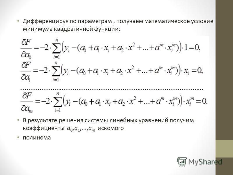 Дифференцируя по параметрам, получаем математическое условие минимума квадратичной функции: В результате решения системы линейных уравнений получим коэффициенты а 0,а 1,...,а m искомого полинома