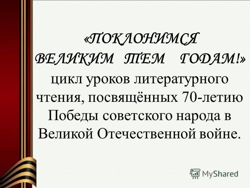 «ПОКЛОНИМСЯ ВЕЛИКИМ ТЕМ ГОДАМ!» цикл уроков литературного чтения, посвящённых 70-летию Победы советского народа в Великой Отечественной войне.