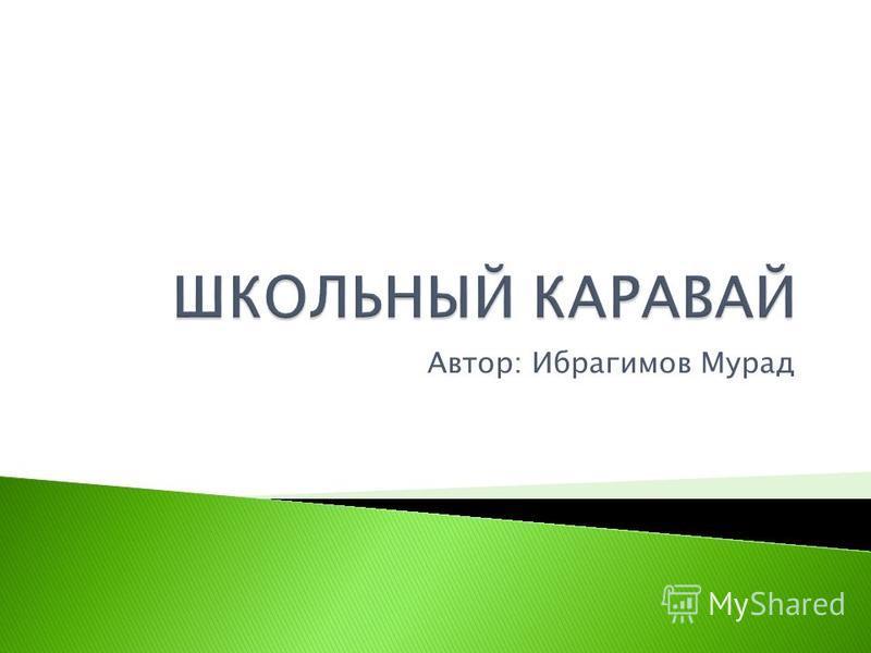 Автор: Ибрагимов Мурад
