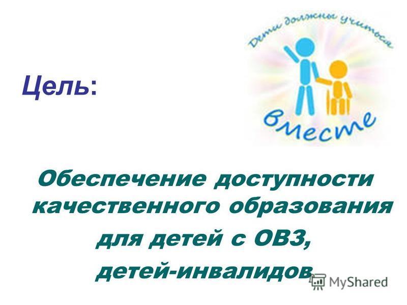 Цель: Обеспечение доступности качественного образования для детей с ОВЗ, детей-инвалидов