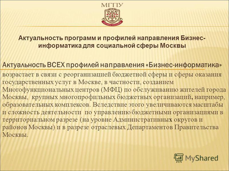 Актуальность ВСЕХ профилей направления «Бизнес-информатика» возрастает в связи с реорганизацией бюджетной сферы и сферы оказания государственных услуг в Москве, в частности, созданием Многофункциональных центров (МФЦ) по обслуживанию жителей города М
