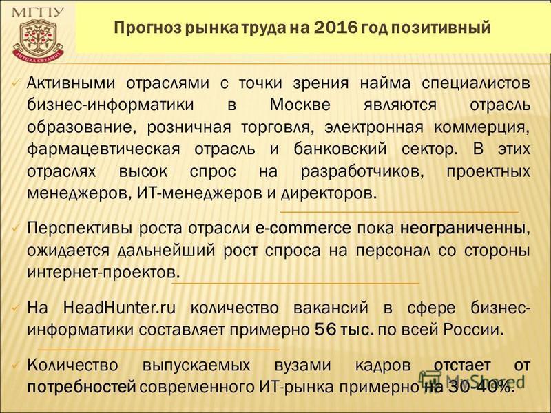 Прогноз рынка труда на 2016 год позитивный Активными отраслями с точки зрения найма специалистов бизнес-информатики в Москве являются отрасль образование, розничная торговля, электронная коммерция, фармацевтическая отрасль и банковский сектор. В этих