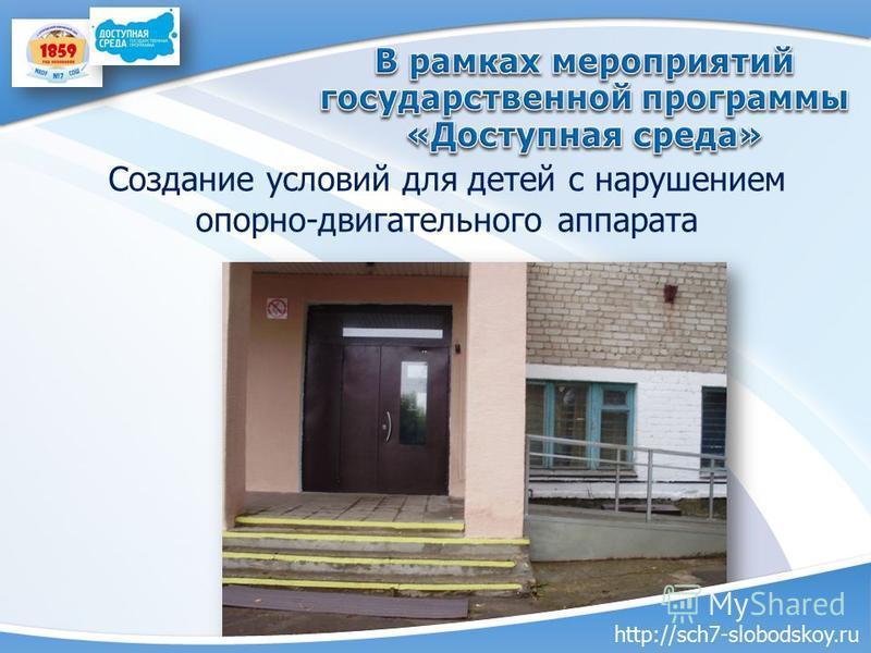 Создание условий для детей с нарушением опорно-двигательного аппарата http://sch7-slobodskoy.ru