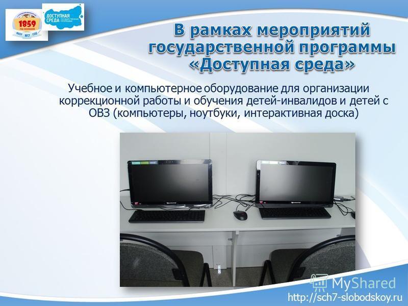 Учебное и компьютерное оборудование для организации коррекционной работы и обучения детей-инвалидов и детей с ОВЗ (компьютеры, ноутбуки, интерактивная доска) http://sch7-slobodskoy.ru