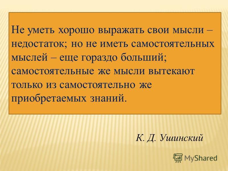 Не уметь хорошо выражать свои мысли – недостаток; но не иметь самостоятельных мыслей – еще гораздо больший; самостоятельные же мысли вытекают только из самостоятельно же приобретаемых знаний. К. Д. Ушинский