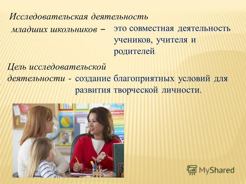 Исследовательская деятельность младших школьников – это совместная деятельность учеников, учителя и родителей. Цель исследовательской деятельности - создание благоприятных условий для развития творческой личности.