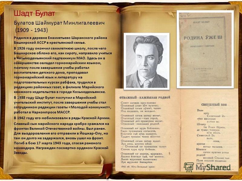 Шадт Булат Булатов Шаймурат Минлигалеевич (1909 - 1943) Родился в деревне Енахметьево Шаранского района Башкирской АССР в крестьянской семье. В 1926 году окончил семилетнюю школу, после чего Башкирское облоно его, как сироту, направило учиться в Козь