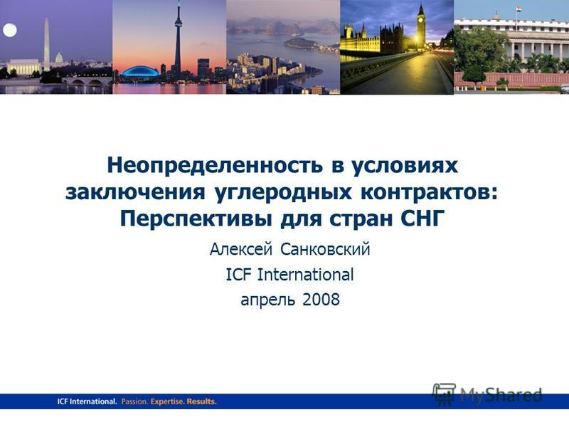 www.icfi.com Неопределенность в условиях заключения углеродных контрактов: Перспективы для стран СНГ Алексей Санковский ICF International апрель 2008