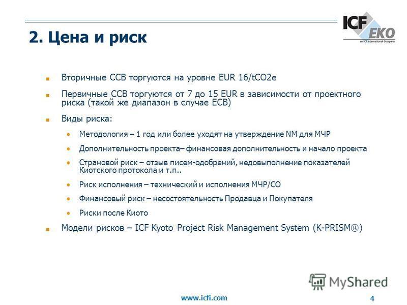 www.icfi.com 4 2. Цена и риск Вторичные ССВ торгуются на уровне EUR 16/tCO2e Первичные ССВ торгуются от 7 до 15 EUR в зависимости от проектного риска (такой же диапазон в случае ЕСВ) Виды риска: Методология – 1 год или более уходят на утверждение NM