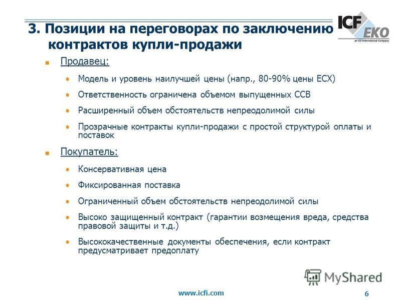 www.icfi.com 6 3. Позиции на переговорах по заключению контрактов купли-продажи Продавец: Модель и уровень наилучшей цены (напр., 80-90% цены ECX) Ответственность ограничена объемом выпущенных ССВ Расширенный объем обстоятельств непреодолимой силы Пр
