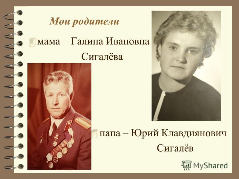 Мои родители 4 мама – Галина Ивановна Сигалёва 4 папа – Юрий Клавдиянович Сигалёв