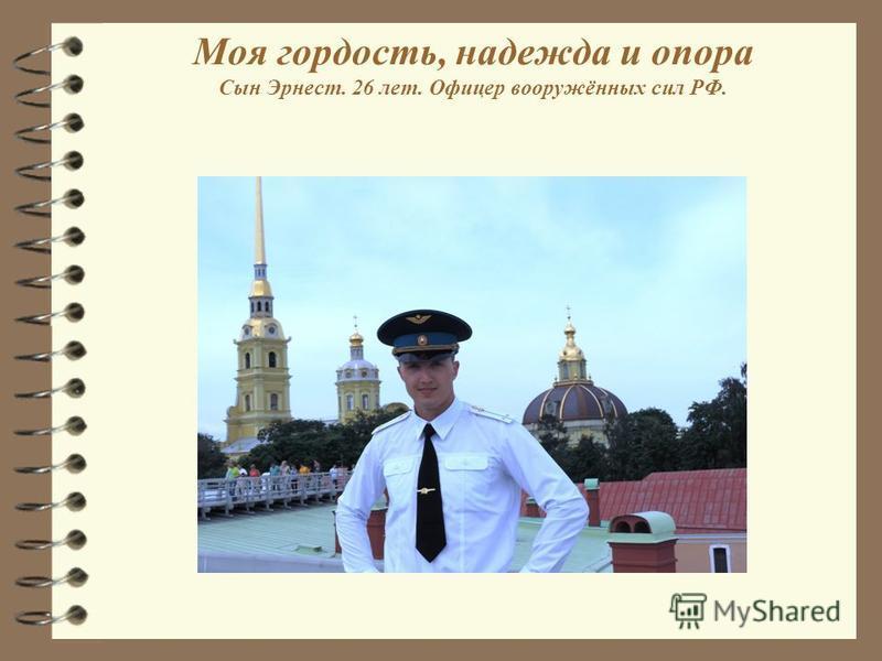 Моя гордость, надежда и опора Сын Эрнест. 26 лет. Офицер вооружённых сил РФ.