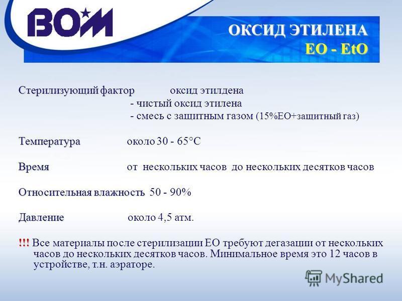 Стерилизующий фактор Стерилизующий фактор оксид этилдена - чистый оксид этилена - смесь с защитным газом (15%EO+защитный газ) Температура Температура около 30 - 65°C Время Время от нескольких часов до нескольких десятков часов Относительная влажность