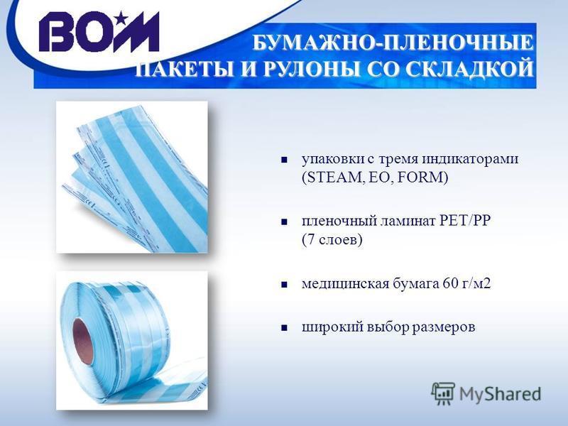 БУМАЖНО-ПЛЕНОЧНЫЕ ПАКЕТЫ И РУЛОНЫ СО СКЛАДКОЙ n упаковки с тремя индикаторами (STEAM, EO, FORM) n пленочный ламинат PET/PP (7 слоев) n медицинская бумага 60 г/м 2 n широкий выбор размеров