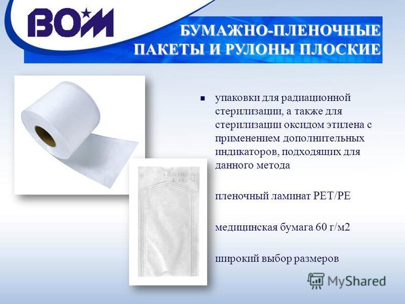 БУМАЖНО-ПЛЕНОЧНЫЕ ПАКЕТЫ И РУЛОНЫ ПЛОСКИЕ n упаковки для радиационной стерилизации, а также для стерилизации оксидом этилена с применением дополнительных индикаторов, подходящих для данного метода n пленочный ламинат PET/PE n медицинская бумага 60 г/