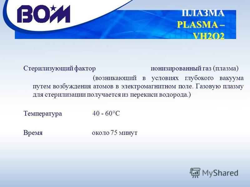 ПЛАЗМА PLASMA – VH2O2 Стерилизующий фактор ионизированный газ Стерилизующий фактор ионизированный газ (плазма) (возникающий в условиях глубокого вакуума путем возбуждения атомов в электромагнитном поле. Газовую плазму для стерилизации получается из п