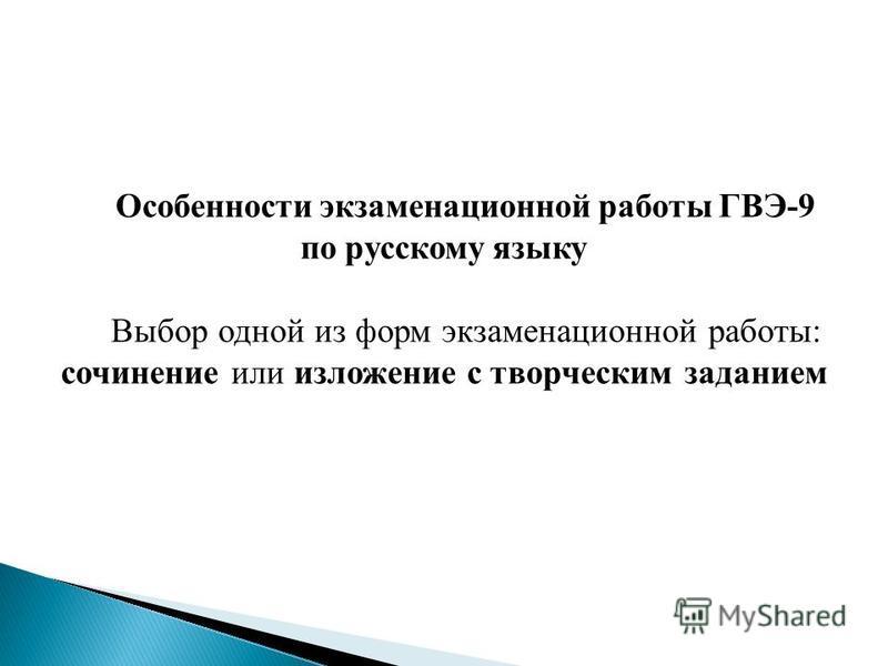 Особенности экзаменационной работы ГВЭ-9 по русскому языку Выбор одной из форм экзаменационной работы: сочинение или изложение с творческим заданием