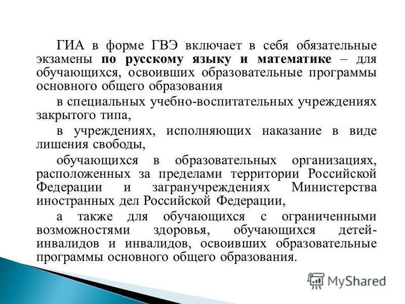 ГИА в форме ГВЭ включает в себя обязательные экзамены по русскому языку и математике – для обучающихся, освоивших образовательные программы основного общего образования в специальных учебно-воспитательных учреждениях закрытого типа, в учреждениях, ис