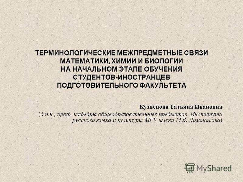 ТЕРМИНОЛОГИЧЕСКИЕ МЕЖПРЕДМЕТНЫЕ СВЯЗИ МАТЕМАТИКИ, ХИМИИ И БИОЛОГИИ НА НАЧАЛЬНОМ ЭТАПЕ ОБУЧЕНИЯ СТУДЕНТОВ-ИНОСТРАНЦЕВ ПОДГОТОВИТЕЛЬНОГО ФАКУЛЬТЕТА Кузнецова Татьяна Ивановна (д.п.н., проф. кафедры общеобразовательных предметов Института русского языка