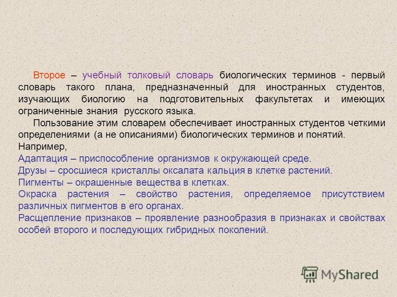 Второе – учебный толковый словарь биологических терминов - первый словарь такого плана, предназначенный для иностранных студентов, изучающих биологию на подготовительных факультетах и имеющих ограниченные знания русского языка. Пользование этим слова