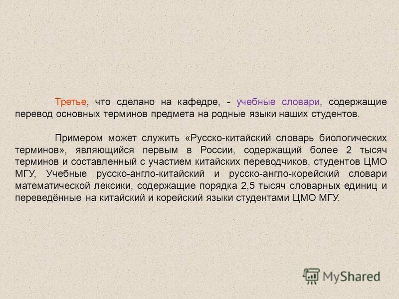 Третье, что сделано на кафедре, - учебные словари, содержащие перевод основных терминов предмета на родные языки наших студентов. Примером может служить «Русско-китайский словарь биологических терминов», являющийся первым в России, содержащий более 2