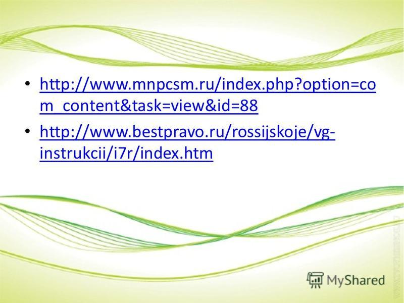http://www.mnpcsm.ru/index.php?option=co m_content&task=view&id=88 http://www.mnpcsm.ru/index.php?option=co m_content&task=view&id=88 http://www.bestpravo.ru/rossijskoje/vg- instrukcii/i7r/index.htm http://www.bestpravo.ru/rossijskoje/vg- instrukcii/
