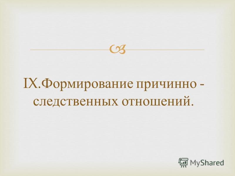 IX. Формирование причинно - следственных отношений.
