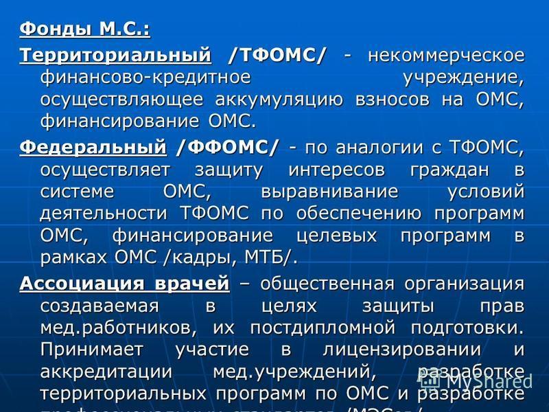 Фонды М.С.: Территориальный /ТФОМС/ - некоммерческое финансово-кредитное учреждение, осуществляющее аккумуляцию взносов на ОМС, финансирование ОМС. Федеральный /ФФОМС/ - по аналогии с ТФОМС, осуществляет защиту интересов граждан в системе ОМС, выравн