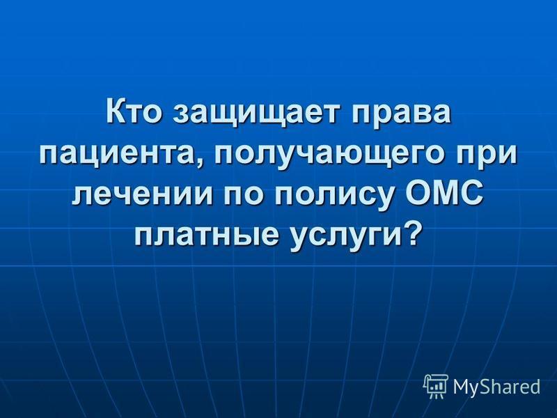 Кто защищает права пациента, получающего при лечении по полису ОМС платные услуги?