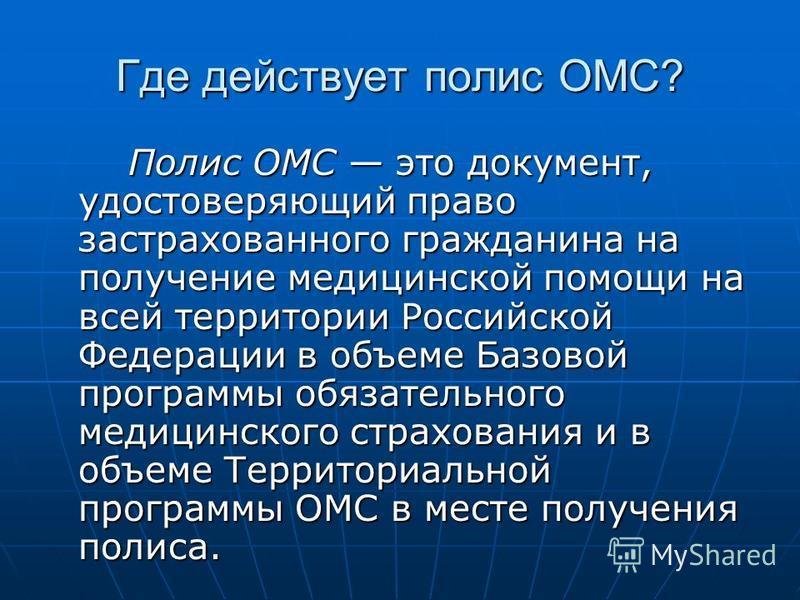 Где действует полис ОМС? Полис ОМС это документ, удостоверяющий право застрахованного гражданина на получение медицинской помощи на всей территории Российской Федерации в объеме Базовой программы обязательного медицинского страхования и в объеме Терр
