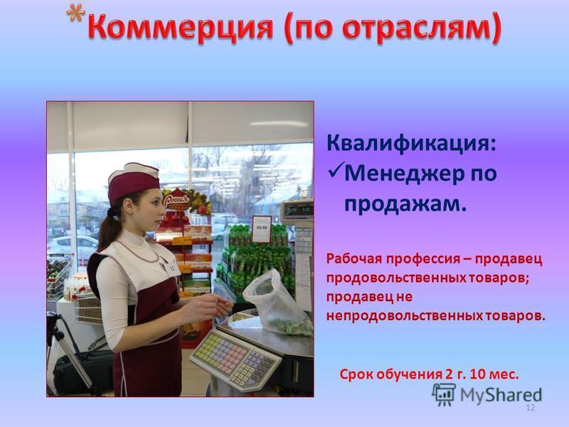 12 Срок обучения 2 г. 10 мес. Квалификация: Менеджер по продажам. Рабочая профессия – продавец продовольственных товаров; продавец не непродовольственных товаров.