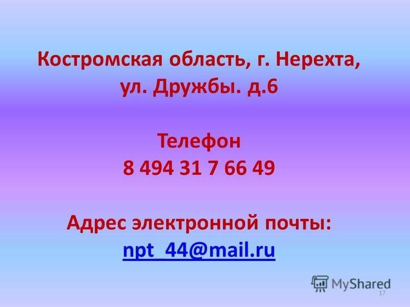Костромская область, г. Нерехта, ул. Дружбы. д.6 Телефон 8 494 31 7 66 49 Адрес электронной почты: npt_44@mail.ru npt_44@mail.ru 17