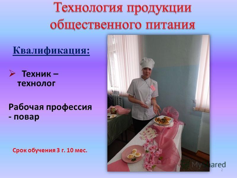 Техник – технолог Рабочая профессия - повар Квалификация: 2 Срок обучения 3 г. 10 мес.