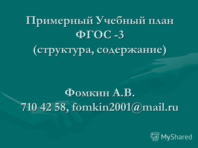 Примерный Учебный план ФГОС -3 (структура, содержание) Фомкин А.В. 710 42 58, fomkin2001@mail.ru