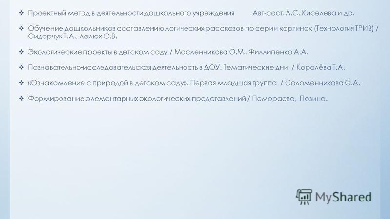 Проектный метод в деятельности дошкольного учреждения Авт-сост. Л.С. Киселева и др. Обучение дошкольников составлению логических рассказов по серии картинок (Технология ТРИЗ) / Сидорчук Т.А., Лелюх С.В. Экологические проекты в детском саду / Масленни
