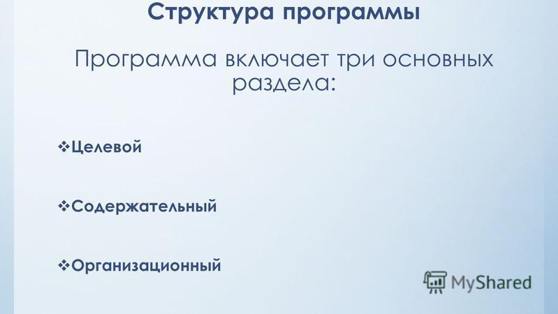 Структура программы Программа включает три основных раздела: Целевой Содержательный Организационный