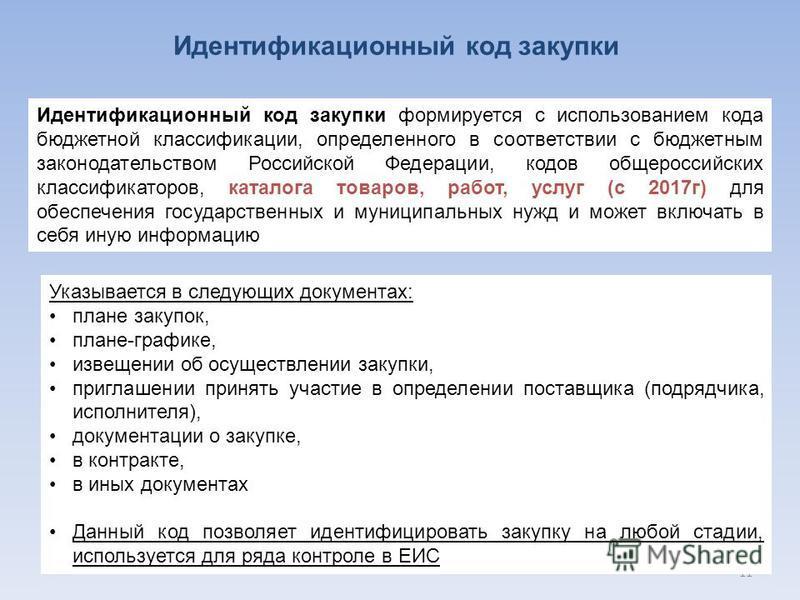 11 Идентификационный код закупки Идентификационный код закупки формируется с использованием кода бюджетной классификации, определенного в соответствии с бюджетным законодательством Российской Федерации, кодов общероссийских классификаторов, каталога